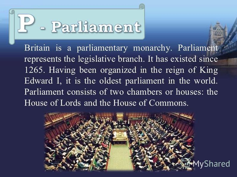 Britain is a parliamentary monarchy. Parliament represents the legislative branch. It has existed since 1265. Having been organized in the reign of King Edward I, it is the oldest parliament in the world. Parliament consists of two chambers or houses