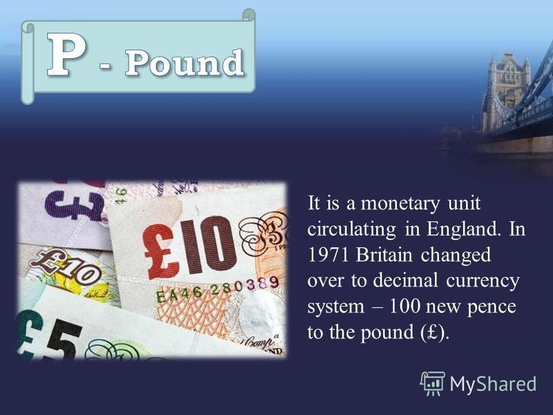 It is a monetary unit circulating in England. In 1971 Britain changed over to decimal currency system – 100 new pence to the pound (£).