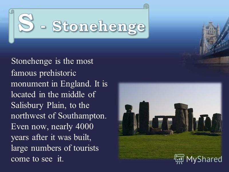 Stonehenge is the most famous prehistoric monument in England. It is located in the middle of Salisbury Plain, to the northwest of Southampton. Even now, nearly 4000 years after it was built, large numbers of tourists come to see it.