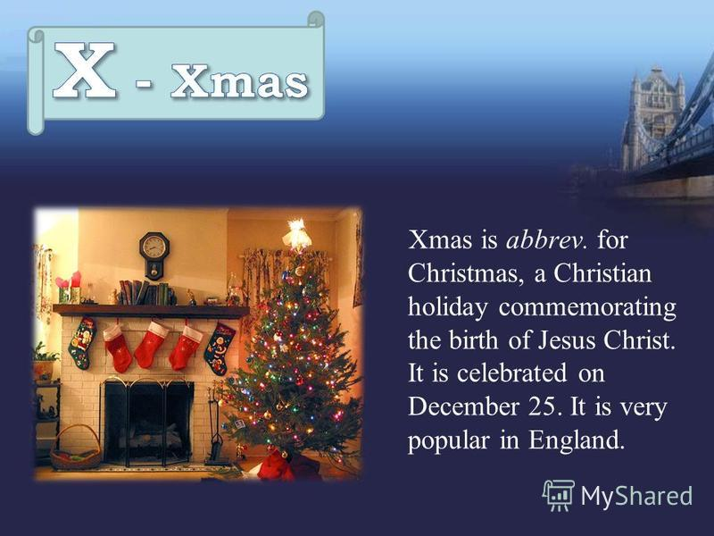 Xmas is abbrev. for Christmas, a Christian holiday commemorating the birth of Jesus Christ. It is celebrated on December 25. It is very popular in England.