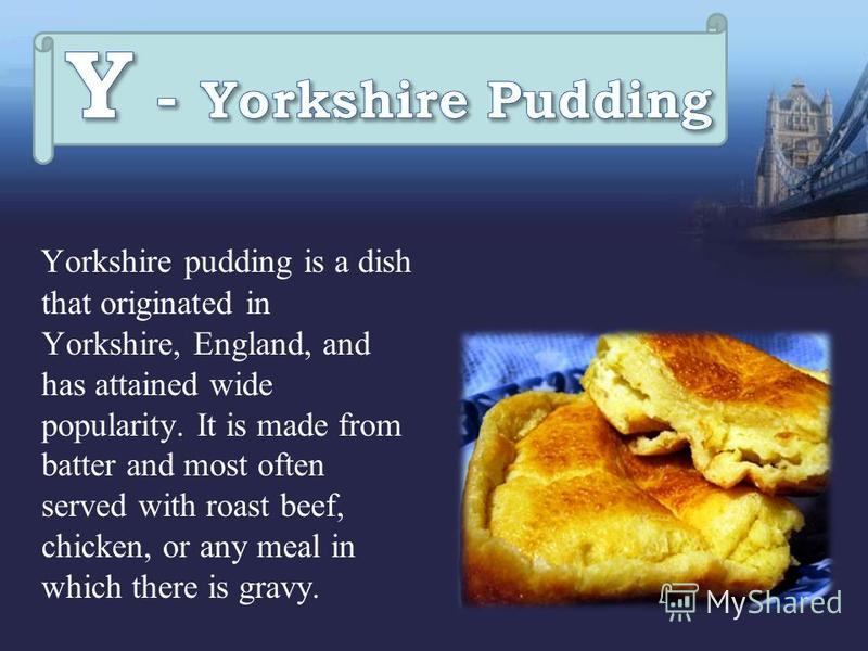 Yorkshire pudding is a dish that originated in Yorkshire, England, and has attained wide popularity. It is made from batter and most often served with roast beef, chicken, or any meal in which there is gravy.