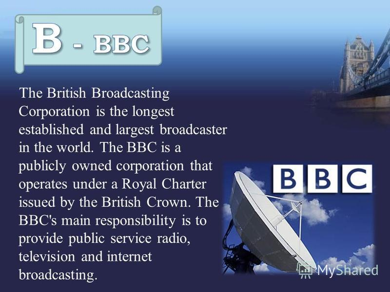 The British Broadcasting Corporation is the longest established and largest broadcaster in the world. The BBC is a publicly owned corporation that operates under a Royal Charter issued by the British Crown. The BBC's main responsibility is to provide