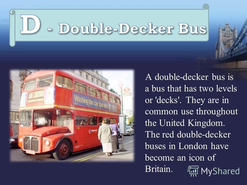 A double-decker bus is a bus that has two levels or 'decks'. They are in common use throughout the United Kingdom. The red double-decker buses in London have become an icon of Britain.