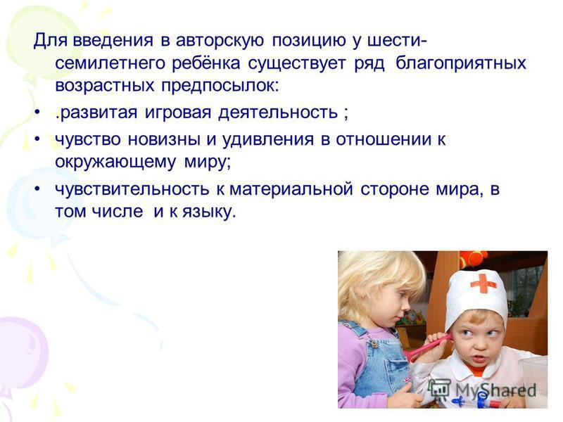 Для введения в авторскую позицию у шести- семилетнего ребёнка существует ряд благоприятных возрастных предпосылок:.развитая игровая деятельность ; чувство новизны и удивления в отношении к окружающему миру; чувствительность к материальной стороне мир
