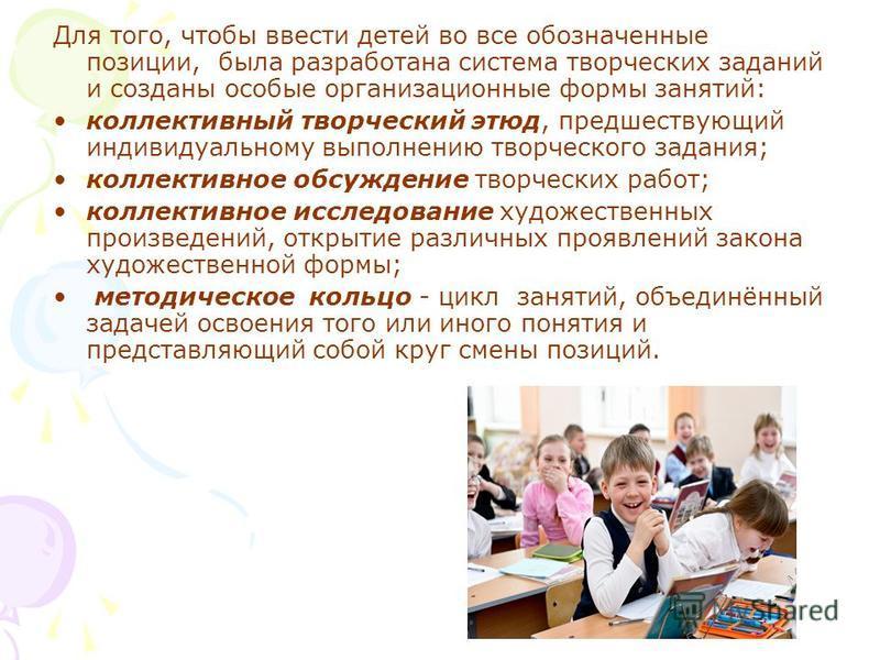 Для того, чтобы ввести детей во все обозначенные позиции, была разработана система творческих заданий и созданы особые организационные формы занятий: коллективный творческий этюд, предшествующий индивидуальному выполнению творческого задания; коллект
