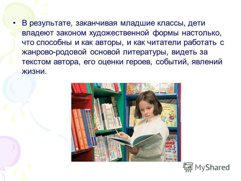 В результате, заканчивая младшие классы, дети владеют законом художественной формы настолько, что способны и как авторы, и как читатели работать с жанрово-родовой основой литературы, видеть за текстом автора, его оценки героев, событий, явлений жизни