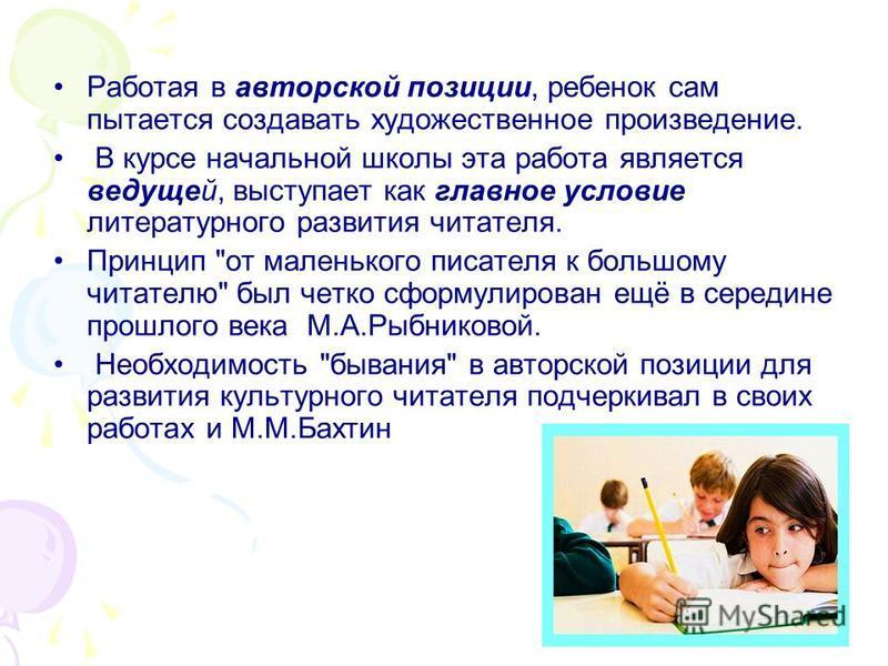 Работая в авторской позиции, ребенок сам пытается создавать художественное произведение. В курсе начальной школы эта работа является ведущей, выступает как главное условие литературного развития читателя. Принцип