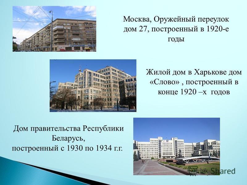 Москва, Оружейный переулок дом 27, построенный в 1920-е годы Жилой дом в Харькове дом «Слово», построенный в конце 1920 –х годов Дом правительства Республики Беларусь, построенный с 1930 по 1934 г.г.