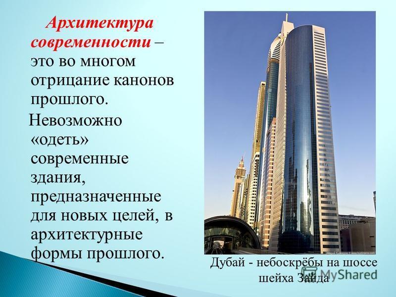Архитектура современности – это во многом отрицание канонов прошлого. Невозможно «одеть» современные здания, предназначенные для новых целей, в архитектурные формы прошлого. Дубай - небоскрёбы на шоссе шейха Зайда