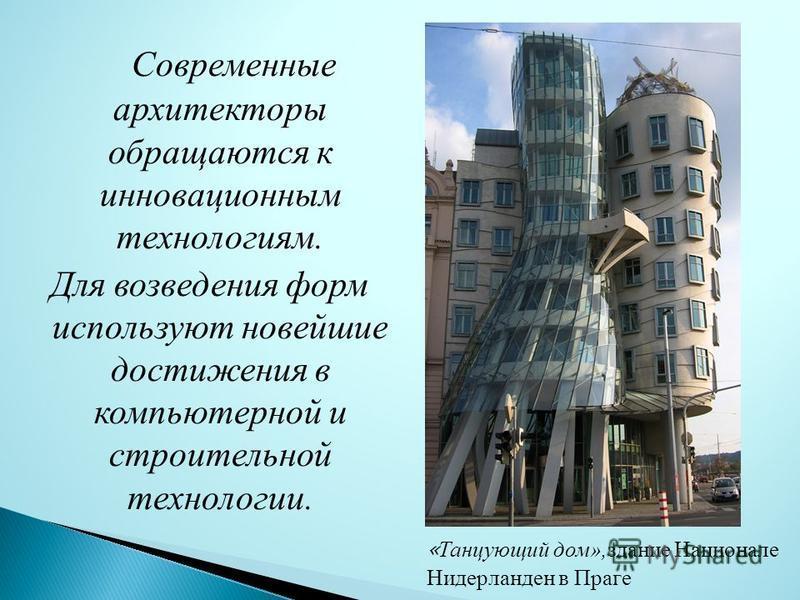 С овременные архитекторы обращаются к инновационным технологиям. Для возведения форм используют новейшие достижения в компьютерной и строительной технологии. « Танцующий дом»,здание Национале Нидерланден в Праге