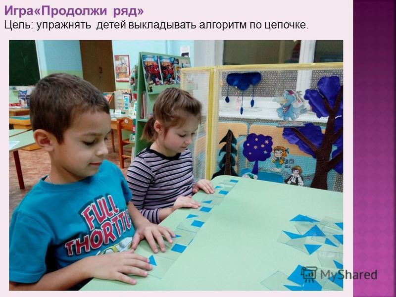 Игра«Продолжи ряд» Цель: упражнять детей выкладывать алгоритм по цепочке.
