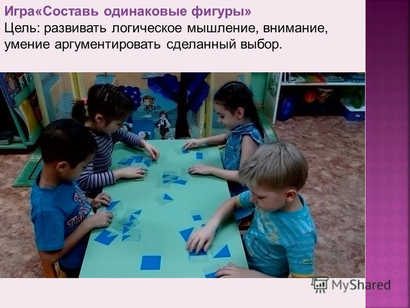 Игра«Составь одинаковые фигуры» Цель: развивать логическое мышление, внимание, умение аргументировать сделанный выбор.