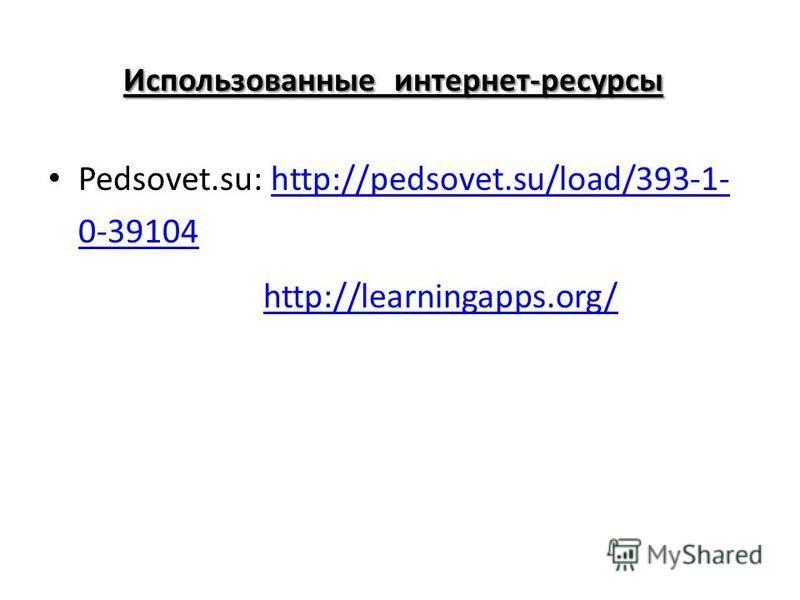 Использованные интернет-ресурсы Использованные интернет-ресурсы : Pedsovet.su: http://pedsovet.su/load/393-1- 0-39104 http://pedsovet.su/load/393-1- 0-39104 LearningApphttp://learningapps.org/http://learningapps.org/