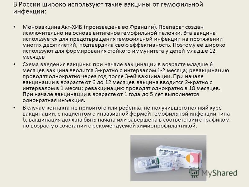 В России широко используют такие вакцины от гемофильной инфекции: Моновакцина Акт-ХИБ (произведена во Франции). Препарат создан исключительно на основе антигенов гемофильной палочки. Эта вакцина используется для предотвращения гемофильной инфекции на