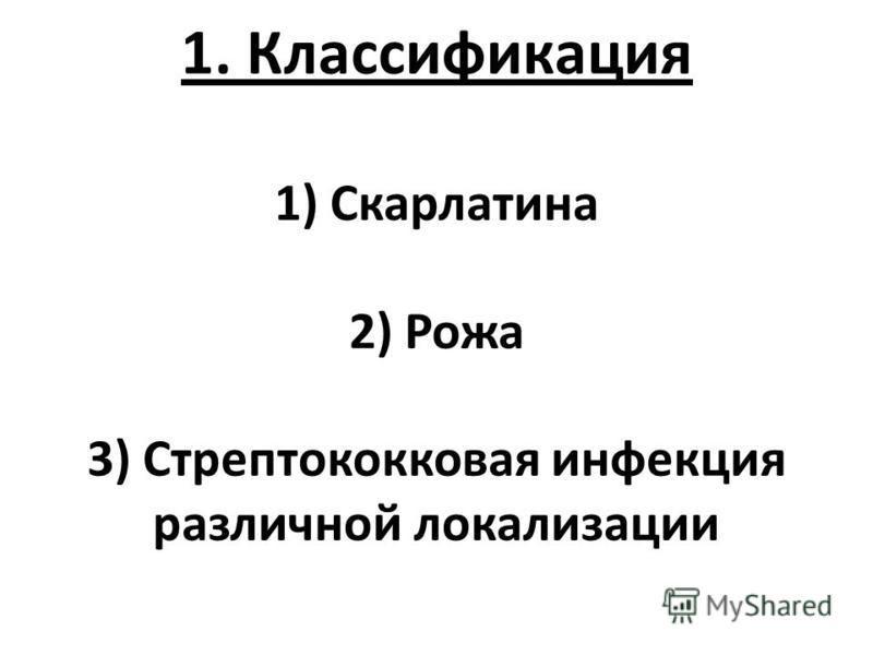 1. Классификация 1) Скарлатина 2) Рожа 3) Стрептококковая инфекция различной локализации