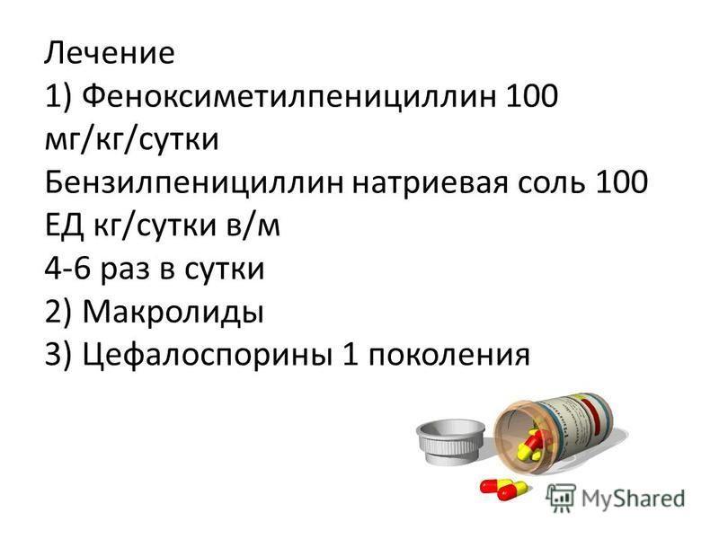 Лечение 1) Феноксиметилпенициллин 100 мг/кг/сутки Бензилпенициллин натриевая соль 100 ЕД кг/сутки в/м 4-6 раз в сутки 2) Макролиды 3) Цефалоспорины 1 поколения