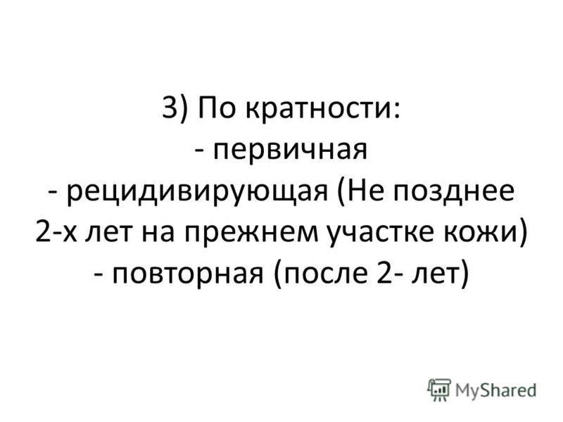 3) По кратности: - первичная - рецидивирующая (Не позднее 2-х лет на прежнем участке кожи) - повторная (после 2- лет)