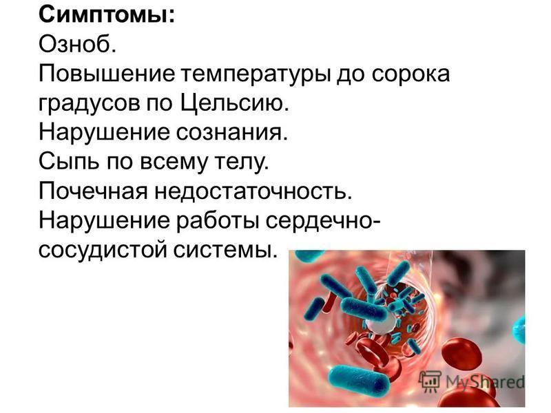 Симптомы: Озноб. Повышение температуры до сорока градусов по Цельсию. Нарушение сознания. Сыпь по всему телу. Почечная недостаточность. Нарушение работы сердечно- сосудистой системы.