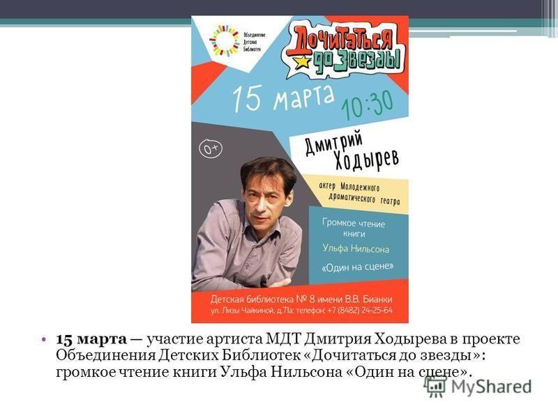 15 марта участие артиста МДТ Дмитрия Ходырева в проекте Объединения Детских Библиотек «Дочитаться до звезды»: громкое чтение книги Ульфа Нильсона «Один на сцене».