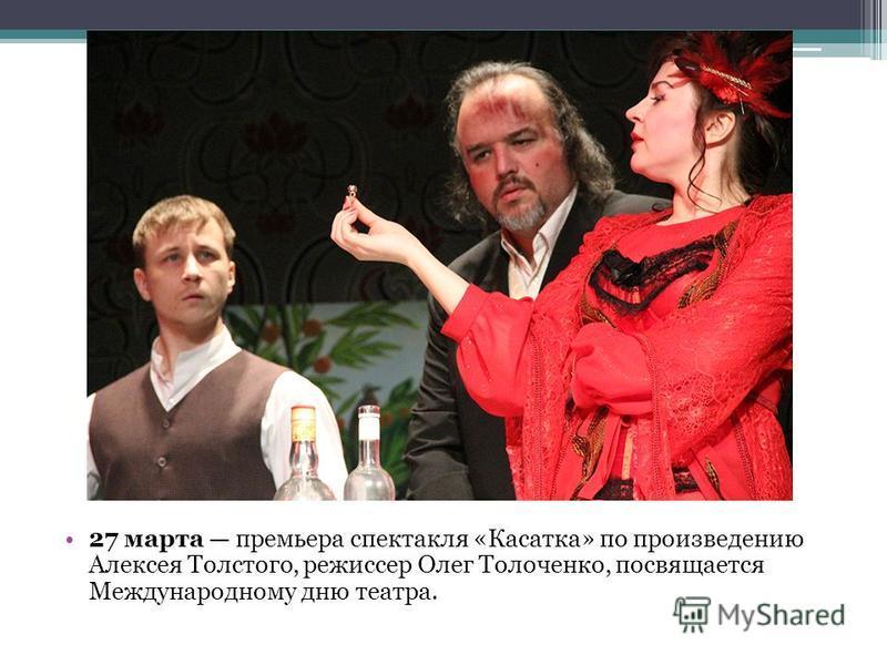 27 марта премьера спектакля «Касатка» по произведению Алексея Толстого, режиссер Олег Толоченко, посвящается Международному дню театра.
