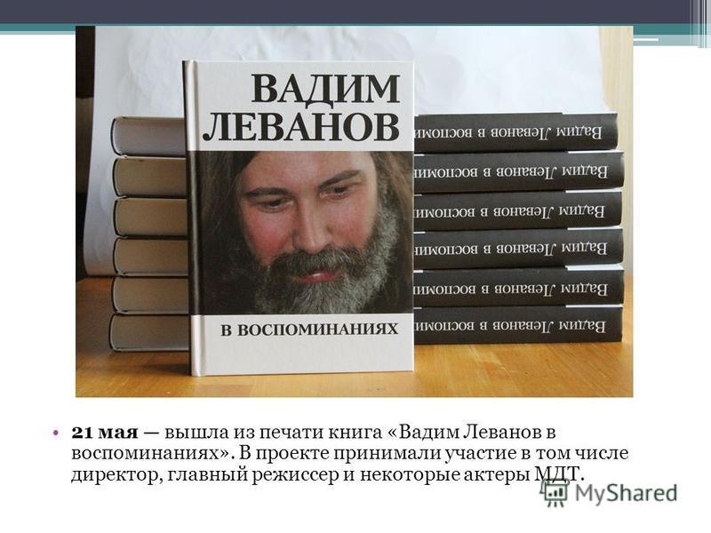 21 мая вышла из печати книга «Вадим Леванов в воспоминаниях». В проекте принимали участие в том числе директор, главный режиссер и некоторые актеры МДТ.