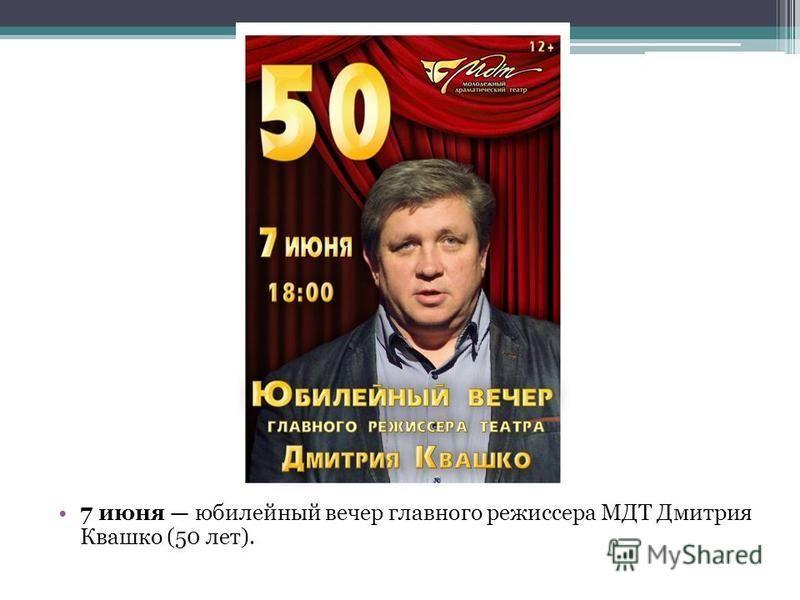7 июня юбилейный вечер главного режиссера МДТ Дмитрия Квашко (50 лет).