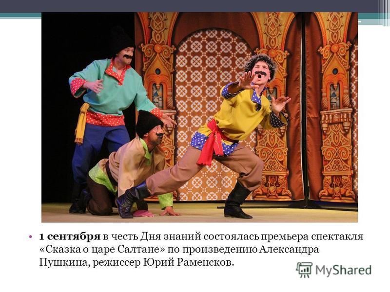 1 сентября в честь Дня знаний состоялась премьера спектакля «Сказка о царе Салтане» по произведению Александра Пушкина, режиссер Юрий Раменсков.