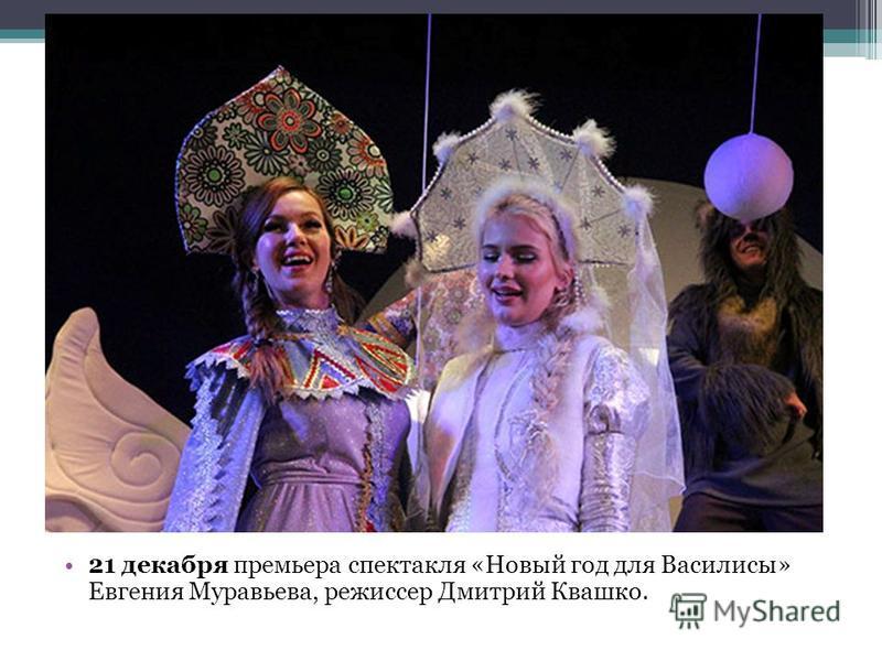 21 декабря премьера спектакля «Новый год для Василисы» Евгения Муравьева, режиссер Дмитрий Квашко.
