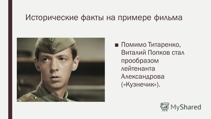 Исторические факты на примере фильма Помимо Титаренко, Виталий Попков стал прообразом лейтенанта Александрова («Кузнечик»).
