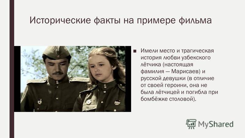 Исторические факты на примере фильма Имели место и трагическая история любви узбекского лётчика (настоящая фамилия Марисаев) и русской девушки (в отличие от своей героини, она не была лётчицей и погибла при бомбёжке столовой).