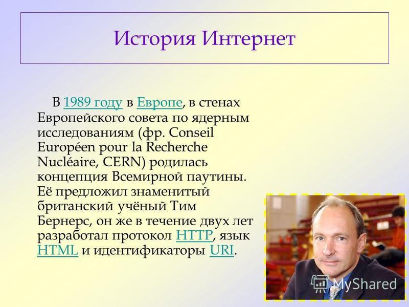 В 1989 году в Европе, в стенах Европейского совета по ядерным исследованиям (фр. Conseil Européen pour la Recherche Nucléaire, CERN) родилась концепция Всемирной паутины. Её предложил знаменитый британский учёный Тим Бернерс, он же в течение двух лет