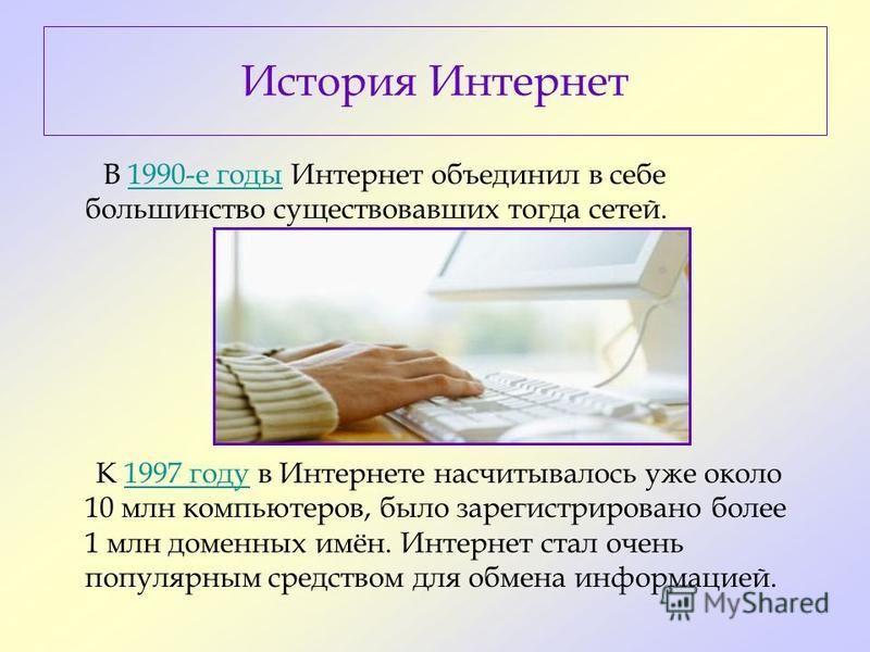 В 1990-е годы Интернет объединил в себе большинство существовавших тогда сетей.1990-е годы К 1997 году в Интернете насчитывалось уже около 10 млн компьютеров, было зарегистрировано более 1 млн доменных имён. Интернет стал очень популярным средством д