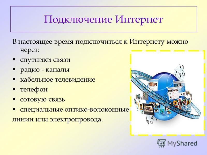 Подключение Интернет В настоящее время подключиться к Интернету можно через: спутники связи радио - каналы кабельное телевидение телефон сотовую связь специальные оптико-волоконные линии или электропровода.