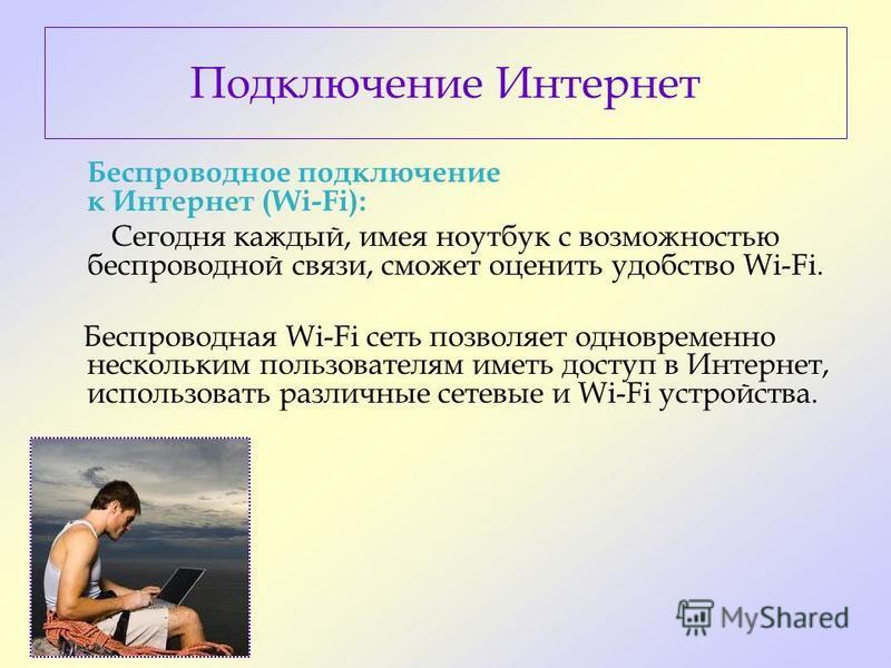 Подключение Интернет Беспроводное подключение к Интернет (Wi-Fi): Сегодня каждый, имея ноутбук с возможностью беспроводной связи, сможет оценить удобство Wi-Fi. Беспроводная Wi-Fi сеть позволяет одновременно нескольким пользователям иметь доступ в Ин
