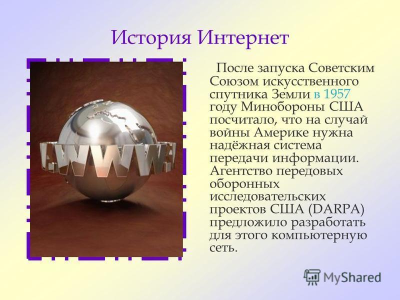 История Интернет После запуска Советским Союзом искусственного спутника Земли в 1957 году Минобороны США посчитало, что на случай войны Америке нужна надёжная система передачи информации. Агентство передовых оборонных исследовательских проектов США (