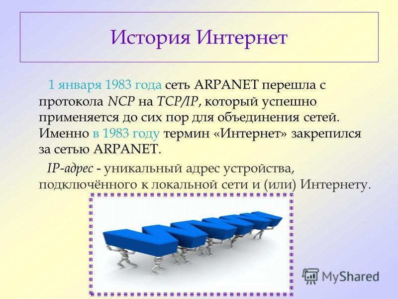 История Интернет 1 января 1983 года сеть ARPANET перешла с протокола NCP на TCP/IP, который успешно применяется до сих пор для объединения сетей. Именно в 1983 году термин «Интернет» закрепился за сетью ARPANET. IP-адрес - уникальный адрес устройства