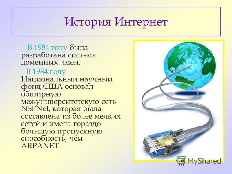 История Интернет В 1984 году была разработана система доменных имен. В 1984 году Национальный научный фонд США основал обширную межуниверситетскую сеть NSFNet, которая была составлена из более мелких сетей и имела гораздо большую пропускную способнос