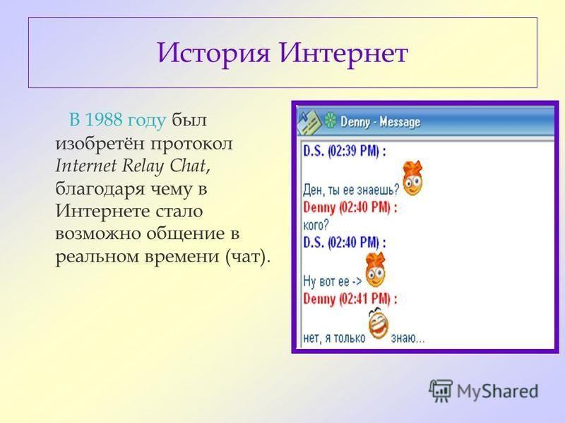 История Интернет В 1988 году был изобретён протокол Internet Relay Chat, благодаря чему в Интернете стало возможно общение в реальном времени (чат).