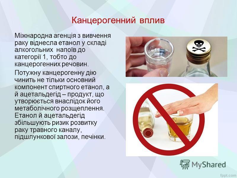 Канцерогенний вплив Міжнародна агенція з вивчення раку віднесла етанол у складі алкогольних напоїв до категорії 1, тобто до канцерогенних речовин. Потужну канцерогенну дію чинить не тільки основний компонент спиртного етанол, а й ацетальдегід – проду