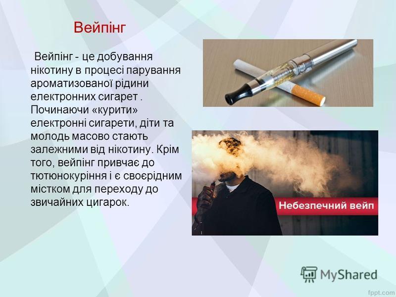 Вейпінг Вейпінг - це добування нікотину в процесі парування ароматизованої рідини електронних сигарет. Починаючи «курити» електронні сигарети, діти та молодь масово стають залежними від нікотину. Крім того, вейпінг привчає до тютюнокуріння і є своєрі