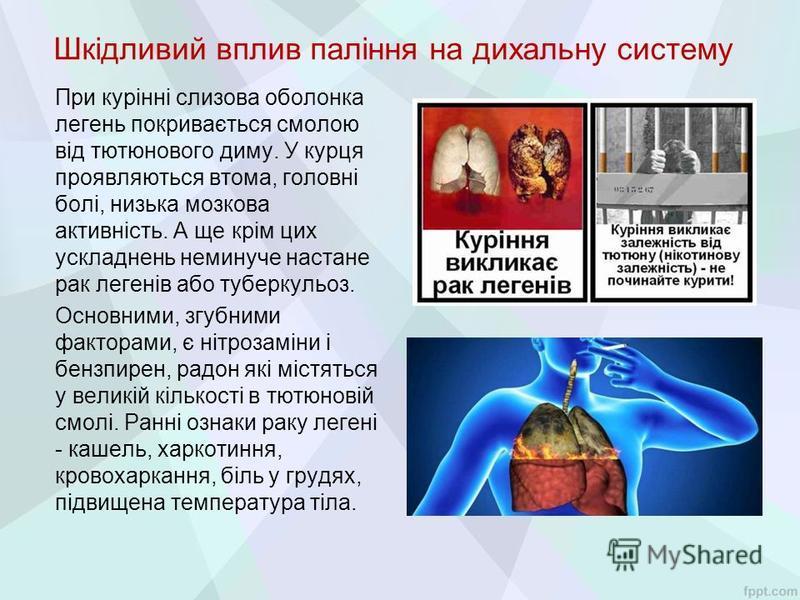Шкідливий вплив паління на дихальну систему При курінні слизова оболонка легень покривається смолою від тютюнового диму. У курця проявляються втома, головні болі, низька мозкова активність. А ще крім цих ускладнень неминуче настане рак легенів або ту