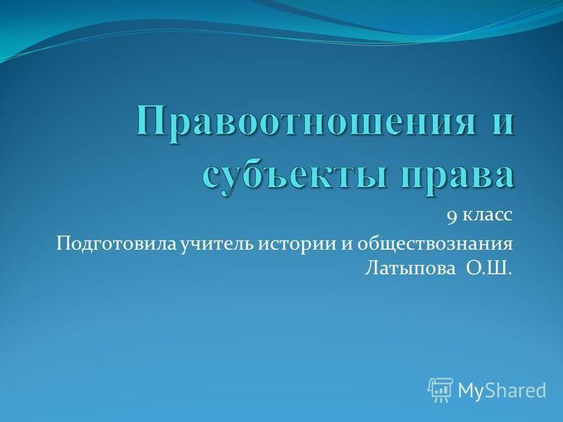 9 класс Подготовила учитель истории и обществознания Латыпова О.Ш.