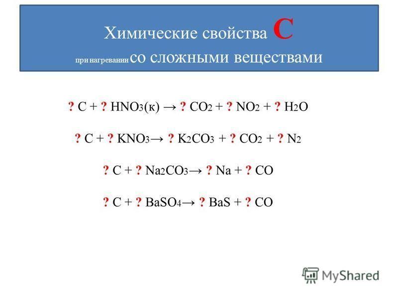 Химические свойства С при нагревании со сложными веществами ? C + ? HNO 3 (к) ? CO 2 + ? NO 2 + ? H 2 O ? C + ? KNO 3 ? K 2 CO 3 + ? CO 2 + ? N 2 ? C + ? Na 2 CO 3 ? Na + ? CO ? C + ? BaSO 4 ? BaS + ? CO