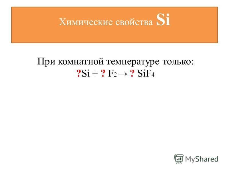 Химические свойства Si При комнатной температуре только: ?Si + ? F 2 ? SiF 4