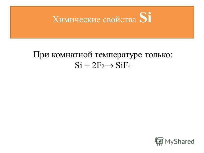 Химические свойства Si При комнатной температуре только: Si + 2F 2 SiF 4