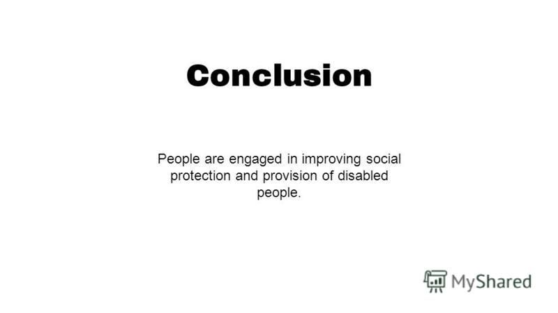 Conclusion People are engaged in improving social protection and provision of disabled people.