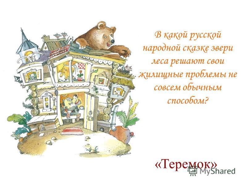 В какой русской народной сказке звери леса решают свои жилищные проблемы не совсем обычным способом? «Теремок»