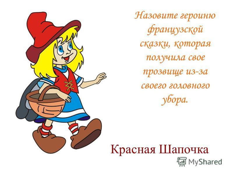 Назовите героиню французской сказки, которая получила свое прозвище из-за своего головного убора. Красная Шапочка