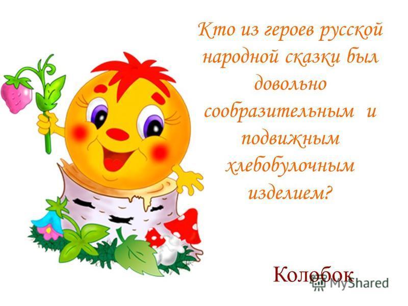 Кто из героев русской народной сказки был довольно сообразительным и подвижным хлебобулочным изделием? Колобок
