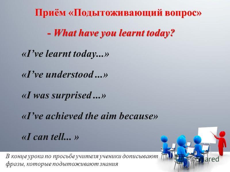 Приём «Подытоживающий вопрос» - What have you learnt today? «Ive learnt today...» «Ive understood...» «I was surprised...» «Ive achieved the aim because» «I can tell... » В конце урока по просьбе учителя ученики дописывают фразы, которые подытоживают